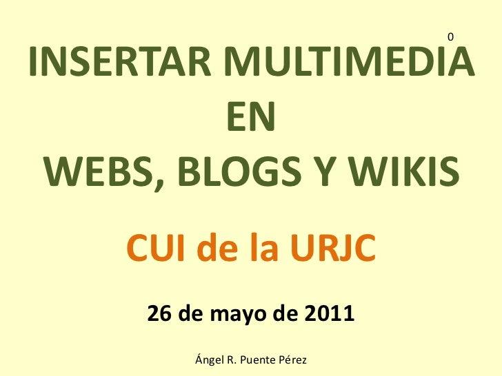 0<br />INSERTAR MULTIMEDIA <br />EN <br />WEBS, BLOGS Y WIKIS<br />CUI de la URJC<br />26 de mayo de 2011<br />Ángel R. Pu...