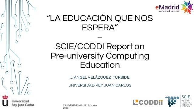 """""""LA EDUCACIÓN QUE NOS ESPERA"""" ‒ SCIE/CODDI Report on Pre-university Computing Education J. ÁNGEL VELÁZQUEZ ITURBIDE UNIVER..."""