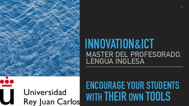 ENCOURAGE YOUR STUDENTS WITH THEIR OWN TOOLS MASTER DEL PROFESORADO. LENGUA INGLESA INNOVATION&ICT 1
