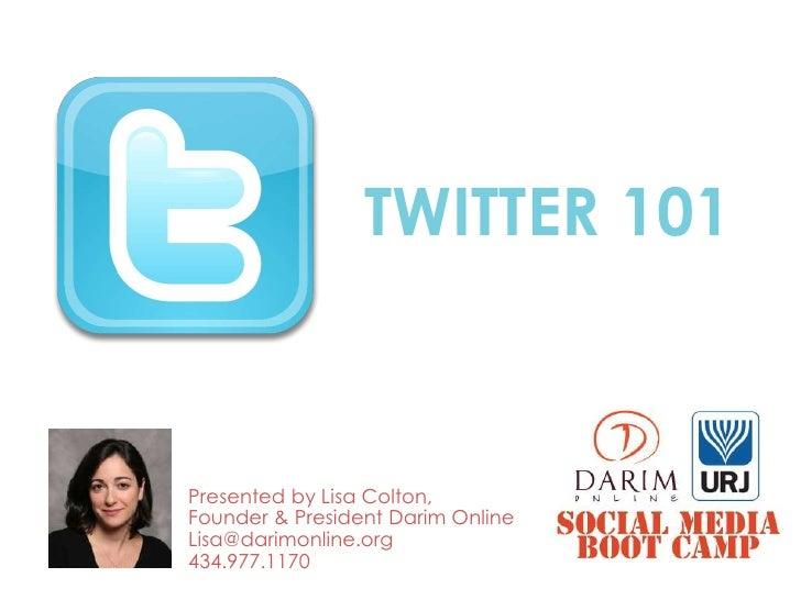 TWITTER 101Presented by Lisa Colton,Founder & President Darim OnlineLisa@darimonline.org434.977.1170