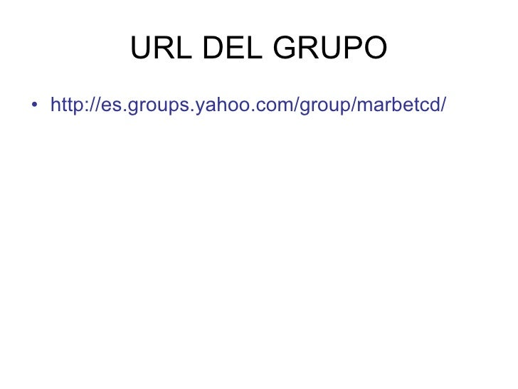 URL DEL GRUPO • http://es.groups.yahoo.com/group/marbetcd/