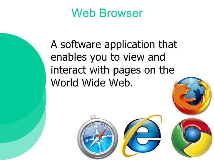 Web Browser A software application that  enables you to view and  interact with pages on the  World Wide Web.