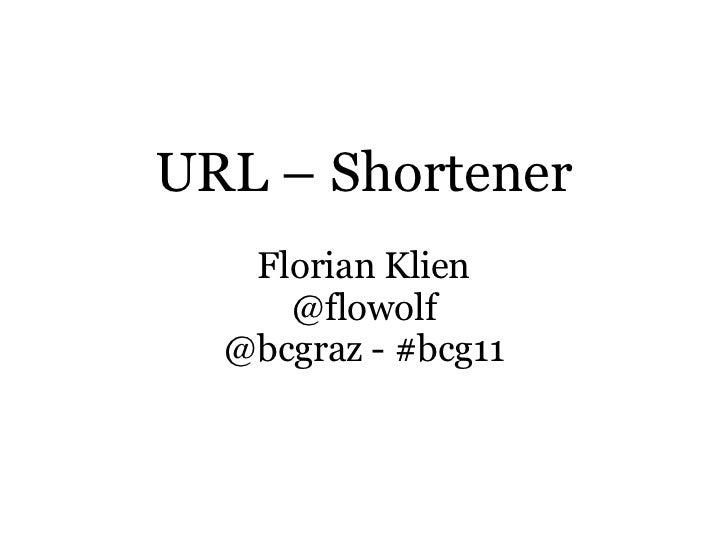 URL – Shortener   Florian Klien     @flowolf  @bcgraz - #bcg11