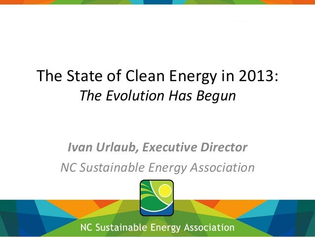 The State of Clean Energy in 2013: The Evolution Has Begun Ivan Urlaub, Executive Director NC Sustainable Energy Associati...