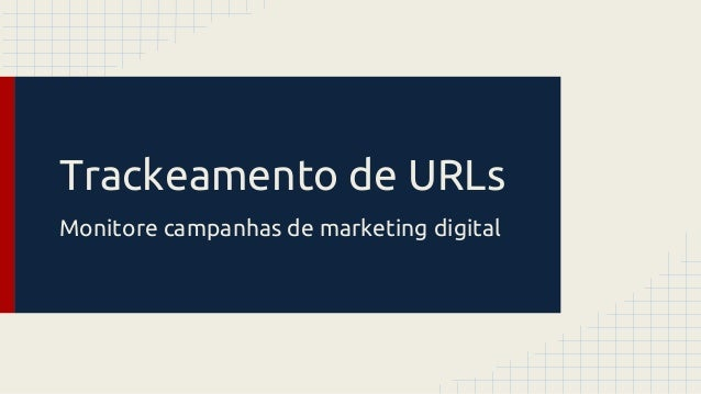 Trackeamento de URLs Monitore campanhas de marketing digital