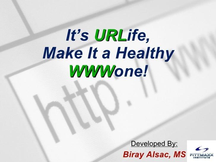 It's  URL ife, Make It a Healthy WWW one! Developed By: Biray Alsac, MS