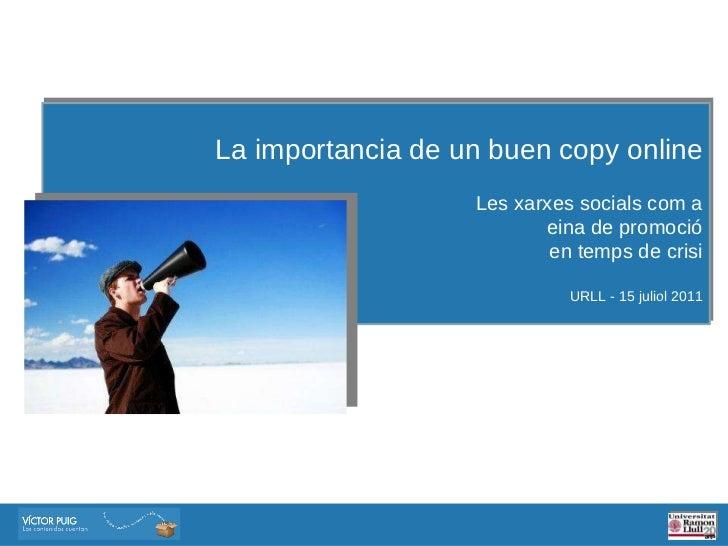 La importancia de un buen copy online Les xarxes socials com a eina de promoció en temps de crisi URLL - 15 juliol 2011
