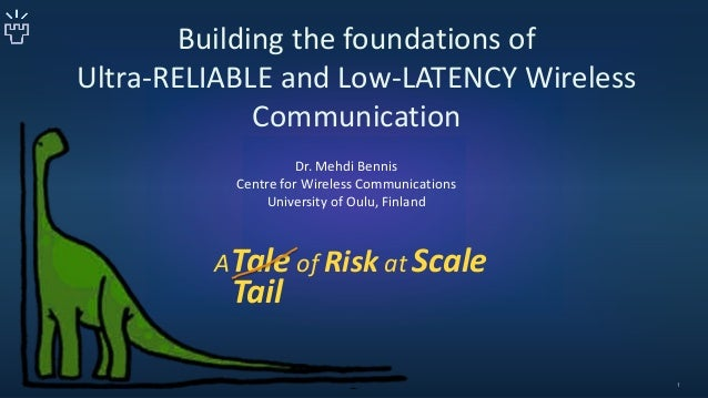 Building the foundations of Ultra-RELIABLE and Low-LATENCY Wireless Communication ATale of Risk at Scale Dr. Mehdi Bennis ...