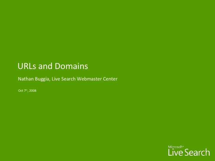 URLs and Domains Nathan Buggia, Live Search Webmaster Center Oct 7 th , 2008
