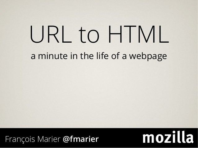 URL to HTML a minute in the life of a webpage François Marier @fmarier mozilla
