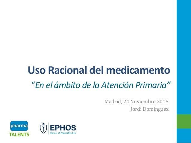 """UsoRacionaldelmedicamento """"EnelámbitodelaAtenciónPrimaria"""" Madrid,24Noviembre2015 JordiDomínguez 1"""