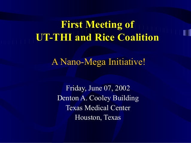 First Meeting of UT-THI and Rice Coalition A Nano-Mega Initiative! Friday, June 07, 2002 Denton A. Cooley Building Texas M...