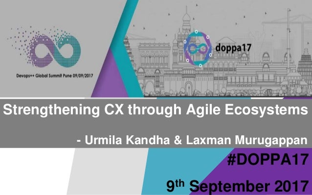 #DOPPA17 Strengthening CX through Agile Ecosystems - Urmila Kandha & Laxman Murugappan 9th September 2017