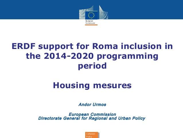 ERDF support for Roma inclusion in  the 2014-2020 programming  period  Housing mesures  Andor Urmos  European Commission  ...
