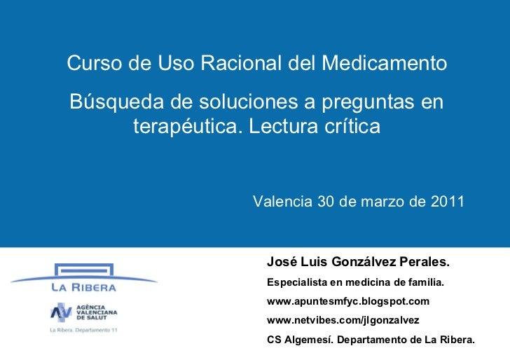 Curso de Uso Racional del Medicamento Búsqueda de soluciones a preguntas en terapéutica. Lectura crítica Valencia 30 de ma...