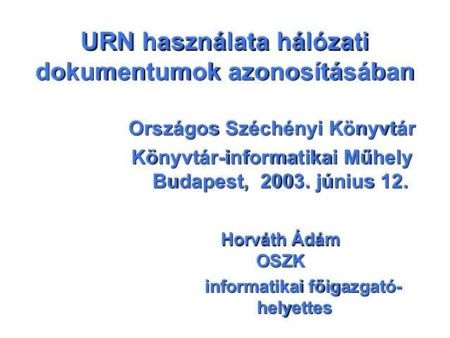 URN használata hálózatiURN használata hálózati dokumentumok azonosításábandokumentumok azonosításában Országos Széchényi K...