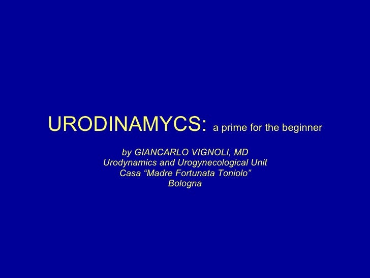 "URODINAMYCS:  a prime for the beginner by GIANCARLO VIGNOLI, MD Urodynamics and Urogynecological Unit Casa ""Madre Fortunat..."