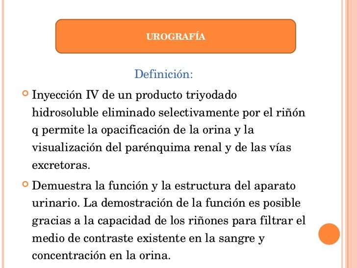 <ul><li>Definición: </li></ul><ul><li>Inyección IV de un producto triyodado hidrosoluble eliminado selectivamente por el r...