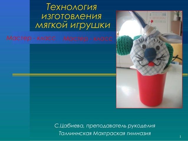 1 Технология изготовления мягкой игрушки С.Цабиева, преподаватель рукоделия Таллиннская Махтраская гимназия Мастер - класс...
