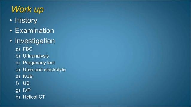 Work up • History • Examination • Investigation a) FBC b) Urinanalysis c) Preganacy test d) Urea and electrolyte e) KUB f)...