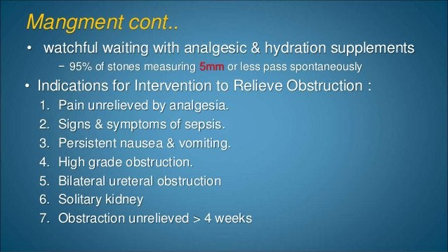 Mangment cont.. • watchful waiting with analgesic & hydration supplements − 95% of stones measuring 5mm or less pass spont...