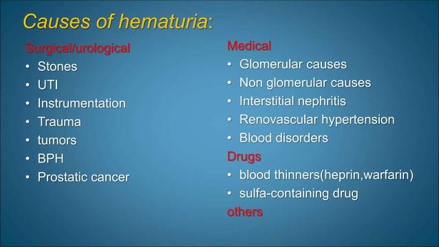 Causes of hematuria: Surgical/urological • Stones • UTI • Instrumentation • Trauma • tumors • BPH • Prostatic cancer Medic...