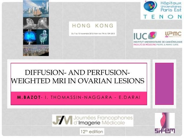 !  DIFFUSION- AND PERFUSIONWEIGHTED MRI IN OVARIAN LESIONS M.BAZOT- I. THOMASSIN-NAGGARA - E.DARAI