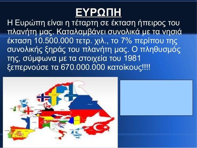 ΕΥΡΩΠΗΕΥΡΩΠΗ Η Ευρώπη είναι η τέταρτη σε έκταση ήπειρος του πλανήτη μας. Καταλαμβάνει συνολικά με τα νησιά έκταση 10.500.0...