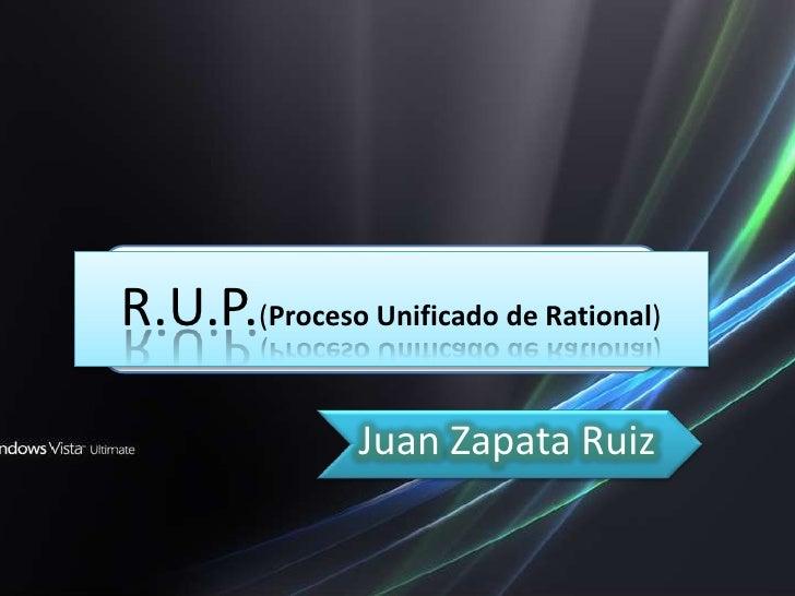 R.U.P.(Proceso Unificado de Rational)                  Juan Zapata Ruiz