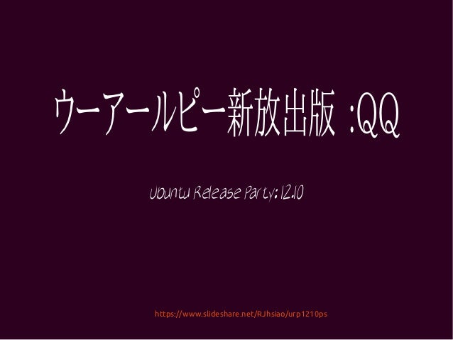 ウーアールピー新放出版 :QQ    Ubuntu Release Party: 12.10    https://www.slideshare.net/RJhsiao/urp1210ps