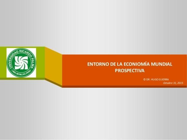 ENTORNO DE LA ECONIOMÍA MUNDIAL PROSPECTIVA COMPANY LOGO © DR. HUGO GUERRA Octubre 31, 2015