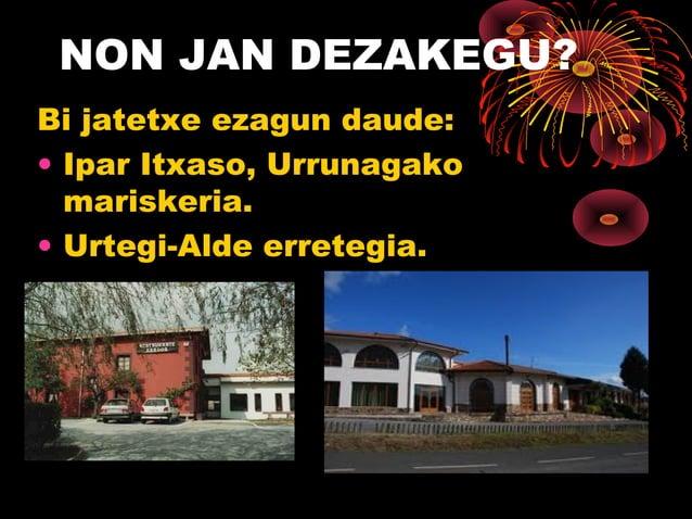 NON JAN DEZAKEGU? Bi jatetxe ezagun daude: • Ipar Itxaso, Urrunagako mariskeria. • Urtegi-Alde erretegia.