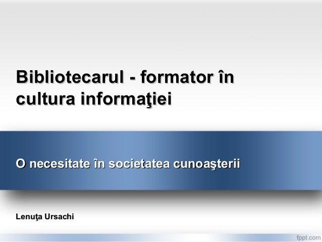 Bibliotecarul - formator încultura informaţieiO necesitate în societatea cunoaşteriiLenuţa Ursachi