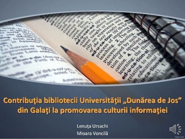 """Contribuţia bibliotecii Universităţii """"Dunărea de Jos"""" din Galaţi la promovarea culturii informaţiei  Lenuţa Ursachi  Mioa..."""