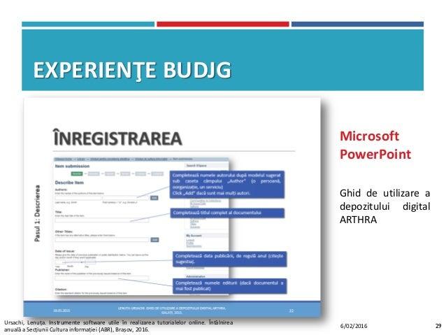 EXPERIENŢE BUDJG Ghid de utilizare a depozitului digital ARTHRA Microsoft PowerPoint 296/02/2016 Ursachi, Lenuța. Instrume...