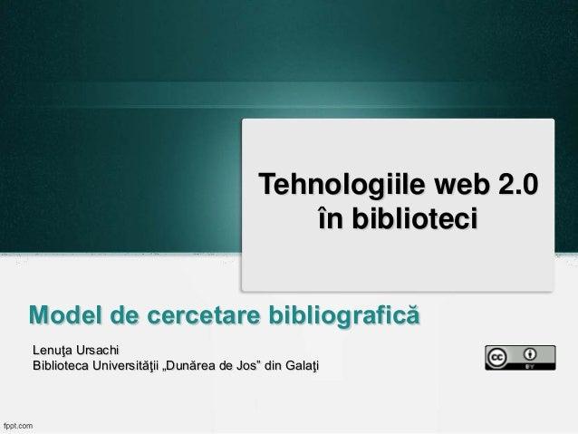 """Tehnologiile web 2.0 în biblioteci Model de cercetare bibliografică Lenuţa Ursachi Biblioteca Universităţii """"Dunărea de Jo..."""