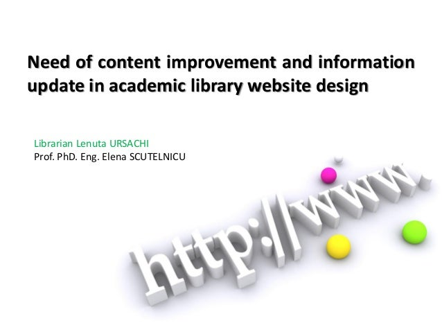Need of content improvement and informationupdate in academic library website designLibrarian Lenuta URSACHIProf. PhD. Eng...