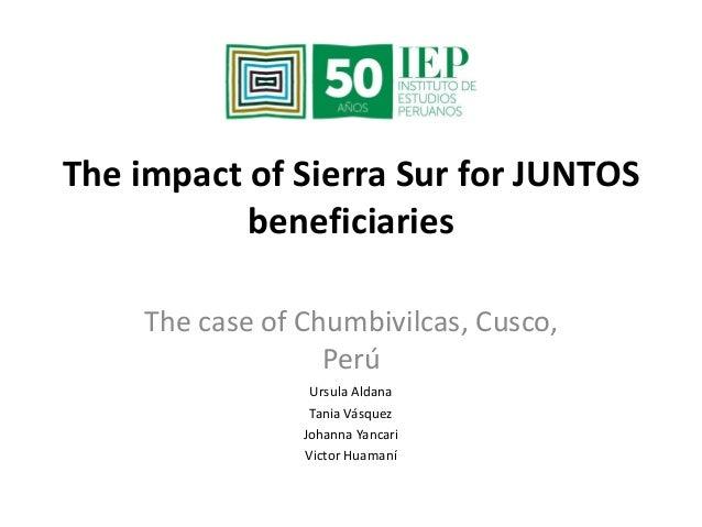 The impact of Sierra Sur for JUNTOS  beneficiaries  The case of Chumbivilcas, Cusco,  Perú  Ursula Aldana  Tania Vásquez  ...