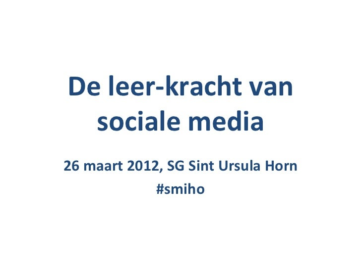 De leer-kracht van  sociale media26 maart 2012, SG Sint Ursula Horn             #smiho