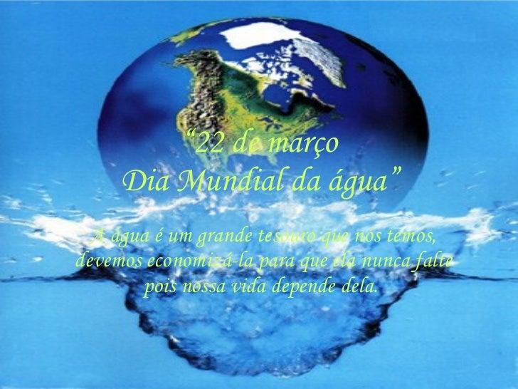 """"""" 22 de março Dia Mundial da água"""" A água é um grande tesouro que nós temos, devemos economizá-la para que ela nunca falte..."""