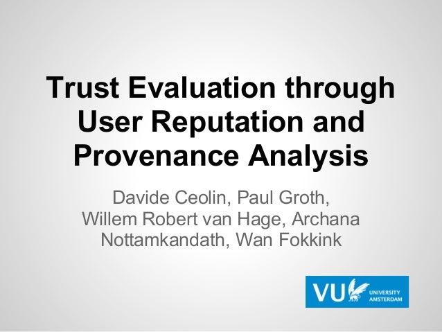 Trust Evaluation through  User Reputation and  Provenance Analysis      Davide Ceolin, Paul Groth,  Willem Robert van Hage...
