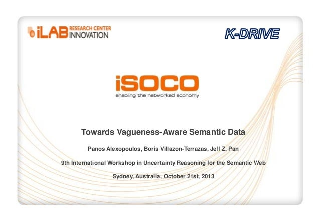 Towards Vagueness-Aware Semantic Data Panos Alexopoulos, Boris Villazon-Terrazas, Jeff Z. Pan 9th International Workshop i...