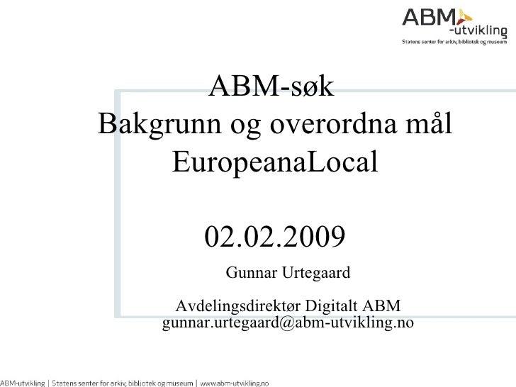ABM-søk  Bakgrunn og overordna mål EuropeanaLocal 02.02.2009 Gunnar Urtegaard Avdelingsdirektør Digitalt ABM [email_address]
