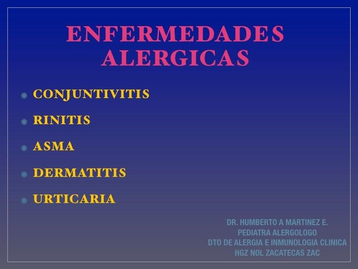 ENFERMEDADES     ALERGICASCONJUNTIVITISRINITISASMADERMATITISURTICARIA                     DR. HUMBERTO A MARTINEZ E.      ...
