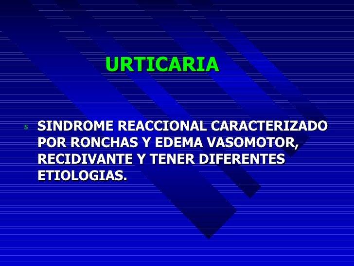 URTICARIA <ul><li>SINDROME REACCIONAL CARACTERIZADO POR RONCHAS Y EDEMA VASOMOTOR, RECIDIVANTE Y TENER DIFERENTES ETIOLOGI...