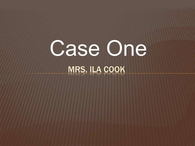 Case One MRS. ILA COOK