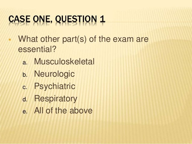 CASE ONE, QUESTION 1  What other part(s) of the exam are essential? a. Musculoskeletal b. Neurologic c. Psychiatric d. Re...