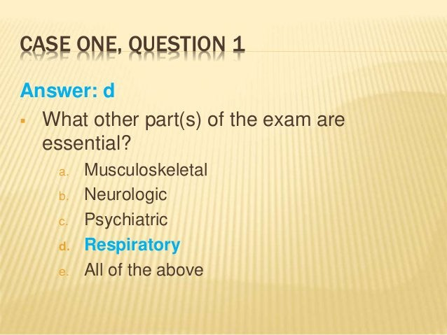 CASE ONE, QUESTION 1 Answer: d  What other part(s) of the exam are essential? a. Musculoskeletal b. Neurologic c. Psychia...