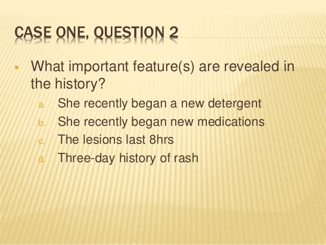 CASE ONE, QUESTION 2  What important feature(s) are revealed in the history? a. She recently began a new detergent b. She...