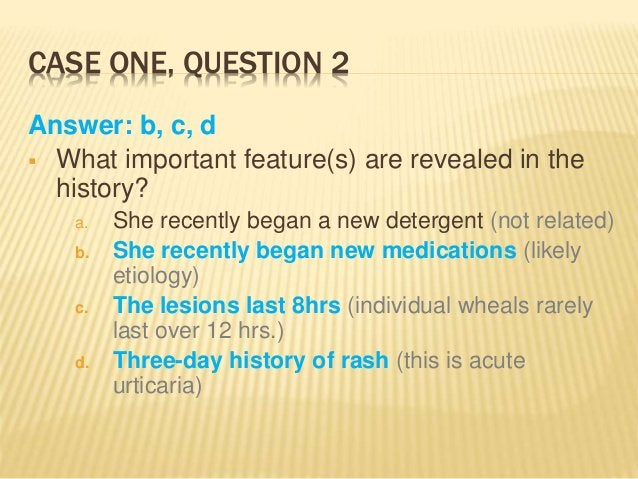 CASE ONE, QUESTION 2 Answer: b, c, d  What important feature(s) are revealed in the history? a. She recently began a new ...